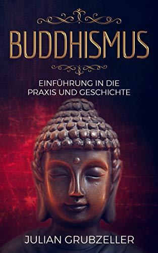 Buddhismus: Einführung in die Praxis und Geschichte: Integriere den Buddhismus in deinen Alltag und führe ein zufriedenes glückliches Leben in Achtsamkeit