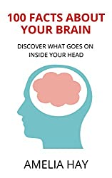 100 Facts About Your Brain: Discover What Goes On Inside Your Head