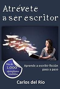 Atrévete a ser escritor: Aprende a escribir ficción paso a paso par  Carlos del Río