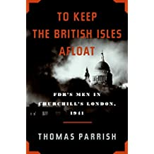 To Keep the British Isles Afloat: FDR???s Men in Churchill???s London, 1941 by Thomas Parrish (2009-04-21)