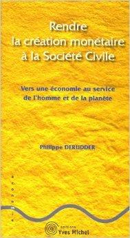 Rendre la création monétaire à la société civile : Vers une économie au service de l'homme et de la planète de Philippe Derudder ( 5 septembre 2005 )