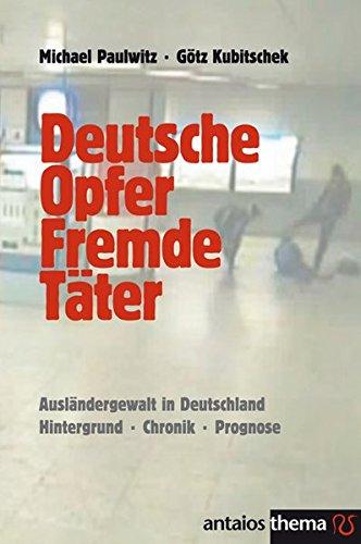 Deutsche Opfer, fremde Täter. Ausländergewalt in Deutschland. Hintergrund - Chronik - Prognose
