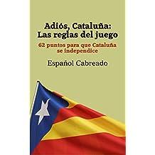 Adiós, Cataluña: Las reglas del juego: 62 puntos para que Cataluña se independice (Spanish Edition)