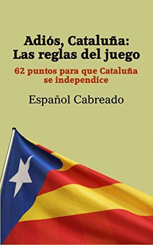Adiós, Cataluña: Las reglas del juego: 62 puntos para que Cataluña se independice por Español Cabreado
