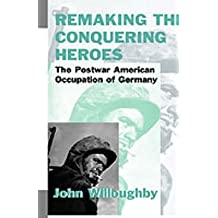 [(Remaking the Conquering Heroes : The Social and Geopolitical Impact of the Post-war American Occupation of Germany)] [By (author) John W. Willoughby] published on (March, 2001)
