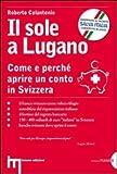 Scarica Libro Il sole a Lugano Come e perche aprire un conto in Svizzera (PDF,EPUB,MOBI) Online Italiano Gratis