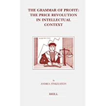 The Grammar of Profit: The Price Revolution in Intellectual Context (Brill's Studies in Intellectual History, Band 138)