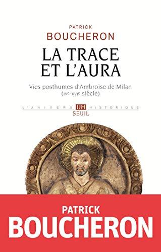 La Trace et l'aura - Vies posthumes d'Ambroise de Milan (IVe-XVIe siècle) (L'Univers historique) par Patrick Boucheron