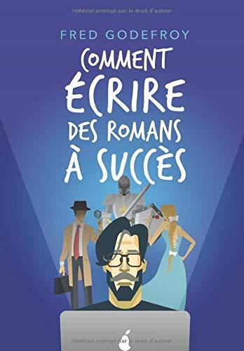 Comment écrire des romans à succès: La méthode Godefroy - la formation pratique en français la plus complète du monde par Fred Godefroy