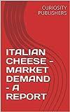 ITALIAN CHEESE - MARKET DEMAND – A REPORT (English Edition)