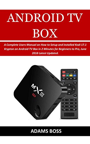ANDROID TV BOX USERS GUIDE: A Complete Users Manual on How to Setup and installed Kodi 17.1 Krypton on Android TV Box in 2 Minutes for Beginners to Pro, June 2018 Latest Updated. (English Edition)