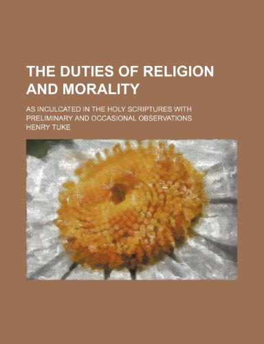 The Duties of Religion and Morality; As Inculcated in the Holy Scriptures With Preliminary and Occasional Observations