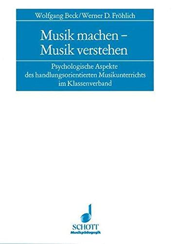 Musik machen - Musik verstehen: Psychologische Aspekte des handlungsorientierten Musikunterrichts im Klassenverband (Musikpädagogik)