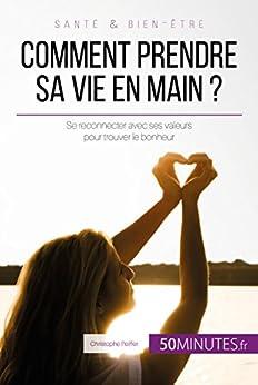 Comment prendre sa vie en main ?: Se reconnecter avec ses valeurs pour trouver le bonheur (Équilibre t. 13) par [Peiffer, Christophe, 50Minutes.fr,]
