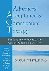 Advanced Acceptance and Commitment Therapy: The Experienced Practitioner???s Guide to Optimizing Delivery by Darrah Westrup PhD (2014-06-01)
