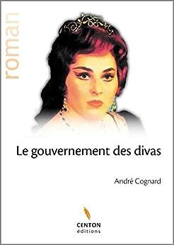 Le gouvernement des divas: Roman épique et lyrique par [Cognard, André]