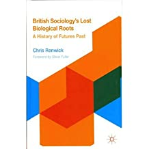 [( British Sociology's Lost Biological Roots: A History of Futures Past )] [by: Chris Renwick] [Feb-2012]