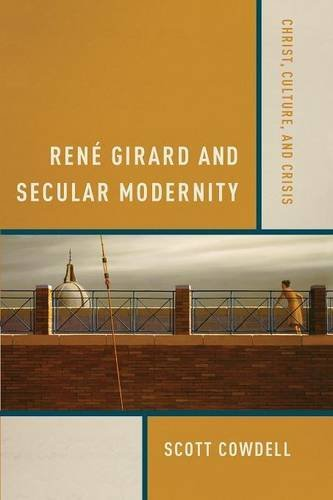 Ren?? Girard and Secular Modernity: Christ, Culture, and Crisis by Scott Cowdell (2015-11-30)