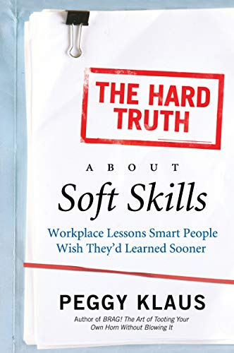 The Hard Truth About Soft Skills: Workplace Lessons Smart People Wish They\'d Learned Sooner
