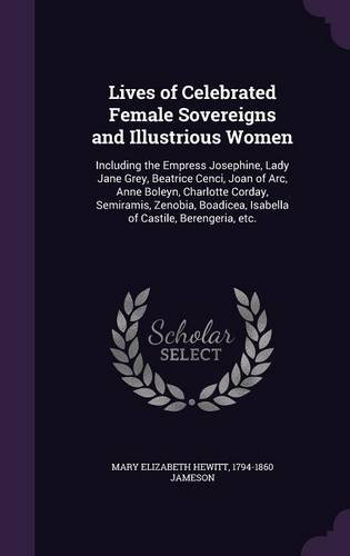 Lives of Celebrated Female Sovereigns and Illustrious Women: Including the Empress Josephine, Lady Jane Grey, Beatrice Cenci, Joan of Arc, Anne ... Isabella of Castile, Berengeria, etc.