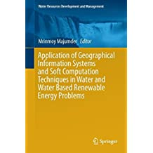 Application of Geographical Information Systems and Soft Computation Techniques in Water and Water Based Renewable Energy Problems (Water Resources Development and Management)
