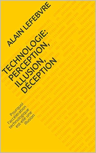 Couverture du livre Technologie: perception, illusion, déception: Pourquoi l'accélération technologique est-elle une illusion