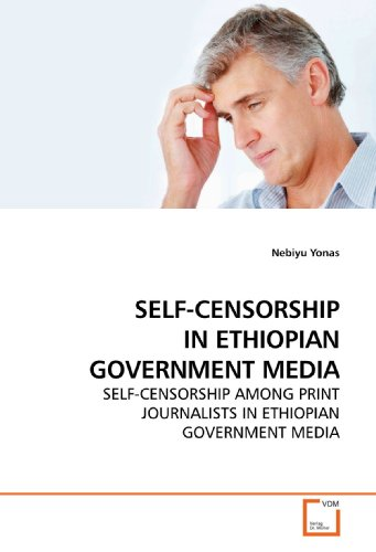SELF-CENSORSHIP IN ETHIOPIAN GOVERNMENT MEDIA: SELF-CENSORSHIP AMONG PRINT JOURNALISTS IN ETHIOPIAN GOVERNMENT MEDIA