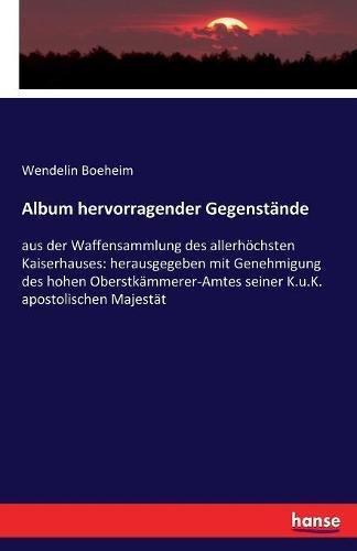 Album hervorragender Gegenstände: aus der Waffensammlung des allerhöchsten Kaiserhauses:...