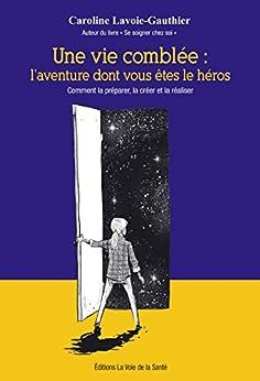 Une vie comblée: l'aventure dont vous êtes le héros.: Comment la préparer, la créer et la réaliser par [Lavoie-Gauthier, Caroline]