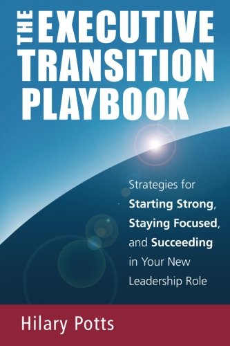 The Executive Transition Playbook: Strategies for Starting Strong, Staying Focused, and Succeeding in Your New Leadership Role por Hilary Potts