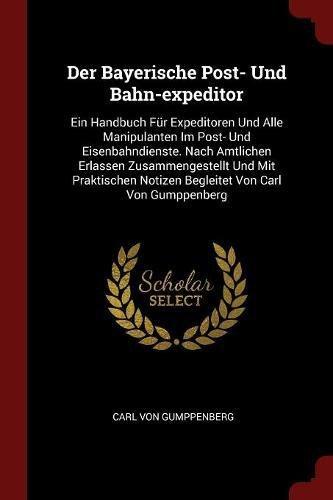 Der Bayerische Post- Und Bahn-Expeditor: Ein Handbuch Fur Expeditoren Und Alle Manipulanten Im Post- Und Eisenbahndienste. Nach Amtlichen Erlassen Zus (Bahn-post)