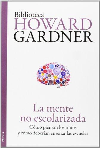 La mente no escolarizada: Cómo piensan los niños y cómo deberían enseñar las escuelas (Biblioteca Howard Gardner) por Howard Gardner