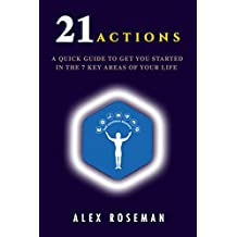 21 ACTIONS: A QUICK GUIDE TO GET YOU STARTED IN THE 7 KEY AREAS OF YOUR LIFE.
