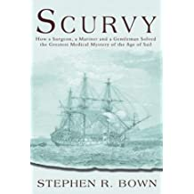 Scurvy: How a Surgeon, a Mariner and a Gentleman Solved the Greatest Medical Mystery of the Age of Sail