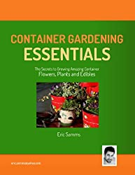 Container Gardening Essentials : The Secrets to Growing Amazing Container Plants, Flowers and Edibles (English Edition)
