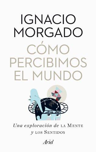 Cómo percibimos el mundo: Una exploración de la mente y los sentidos por Ignacio Morgado Bernal