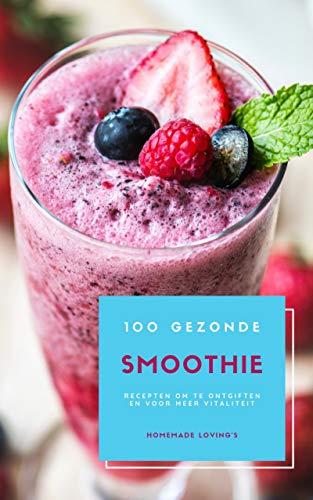 100 Gezonde Smoothie Recepten Om Te Ontgiften En Voor Meer Vitaliteit (Dieet Smoothie Gids Voor Gewichtsverlies En Een Goed Gevoel In Je Lichaam) (Dutch Edition)