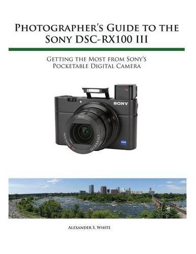 Photographer's Guide to the Sony RX100 III by Alexander S. White (2016-03-04)