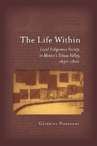 The Life Within: Local Indigenous Society in Mexico's Toluca Valley, 1650-1800 (English Edition)