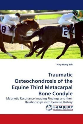 Traumatic Osteochondrosis of the Equine Third Metacarpal Bone Condyle por Ping-Hong Yeh