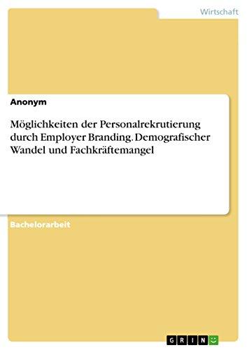 Möglichkeiten der Personalrekrutierung durch Employer Branding. Demografischer Wandel und Fachkräftemangel