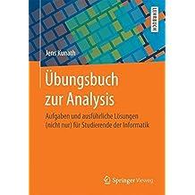 Übungsbuch zur Analysis: Aufgaben und ausführliche Lösungen (nicht nur) für Studierende der Informatik