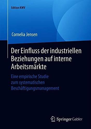 Der Einfluss der industriellen Beziehungen auf interne Arbeitsmärkte: Eine empirische Studie zum systematischen Beschäftigungsmanagement (Edition KWV)