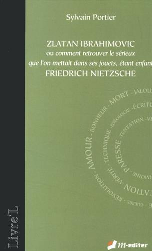 Zlatan Ibrahimovic ou comment retrouver le sérieux que l'on mettait dans ses jouets, étant enfant, Friedrich Nietzsche