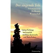 Der singende Fels: Schamanismus, Heilkunde, Wissenschaft. Galsan Tschinag im Gespräch mit Klaus Kornwachs und Maria Kaluza