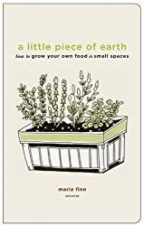 A Little Piece of Earth: How to Grow Your Own Food in Small Spaces by Maria Finn (2010-02-01)
