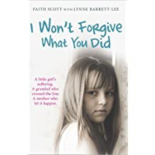 I Won't Forgive What You Did: A little girl's suffering. A mother who let it happen by Faith Scott (2010-10-01)
