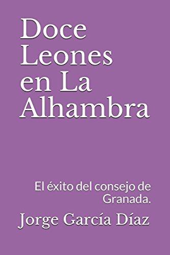 Doce Leones en La Alhambra: El éxito del consejo de Granada. (Infinita Alhambra) por Jorge García Díaz