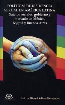 Políticas de disidencia sexual en América Latina. Sujetos sociales, gobierno y mercado en México, Bogotá y Buenos Aires de [Hernández, Héctor Miguel Salinas]