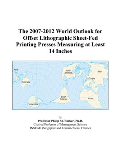 The 2007-2012 World Outlook for Offset Lithographic Sheet-Fed Printing Presses Measuring at Least 14 Inches